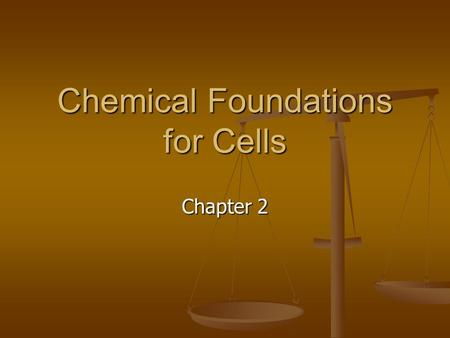Chemical Foundations for Cells Chapter 2. You are chemical, and so is every living and nonliving thing in the universe. You are chemical, and so is every.