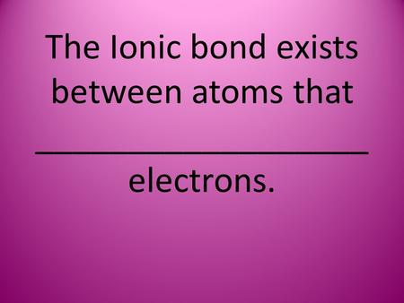 The Ionic bond exists between atoms that __________________ electrons.