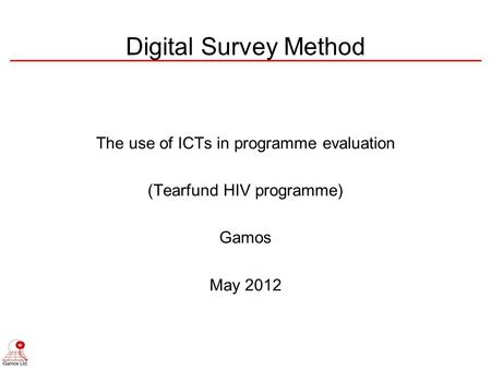 The use of ICTs in programme evaluation (Tearfund HIV programme) Gamos May 2012 Digital Survey Method.