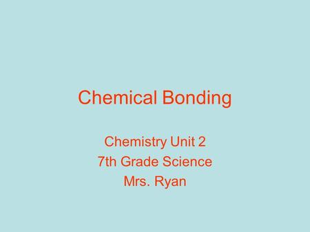 Chemical Bonding Chemistry Unit 2 7th Grade Science Mrs. Ryan.