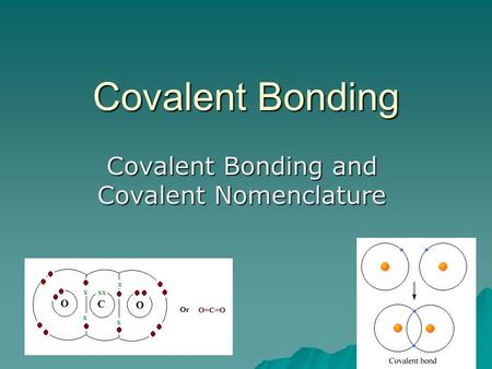 Covalent Bonding Covalent Bonding and Covalent Nomenclature.