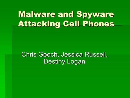 Malware and Spyware Attacking Cell Phones Chris Gooch, Jessica Russell, Destiny Logan.