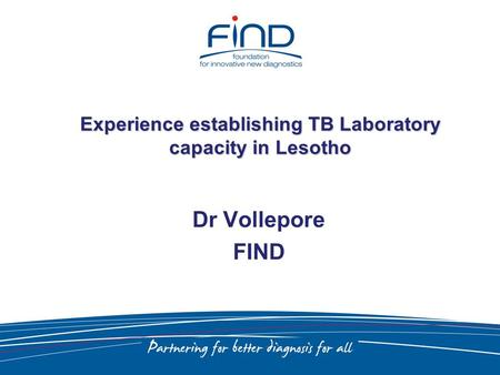 Experience establishing TB Laboratory capacity in Lesotho Dr Vollepore FIND.