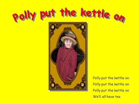 Polly put the kettle on Polly put the kettle on Polly put the kettle on We'll all have tea.