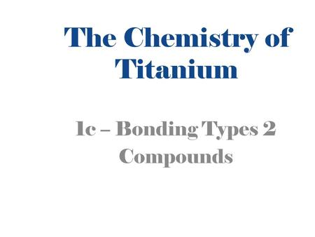 The Chemistry of Titanium 1c – Bonding Types 2 Compounds.