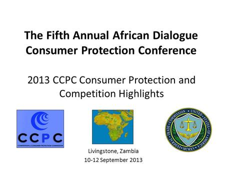 2013 CCPC Consumer Protection and Competition Highlights Livingstone, Zambia 10-12 September 2013 The Fifth Annual African Dialogue Consumer Protection.