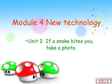 Module 4 New technology - Unit 2 If a snake bites you, take a photo.