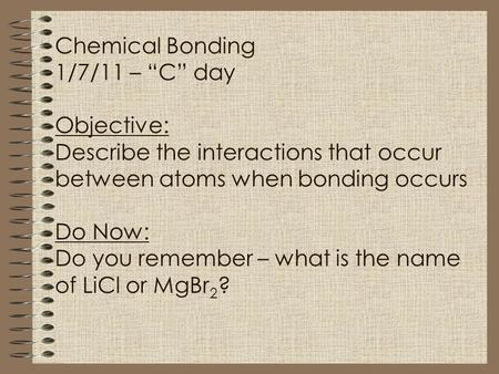 "Chemical Bonding 1/7/11 – ""C"" day Objective: Describe the interactions that occur between atoms when bonding occurs Do Now: Do you remember – what is the."