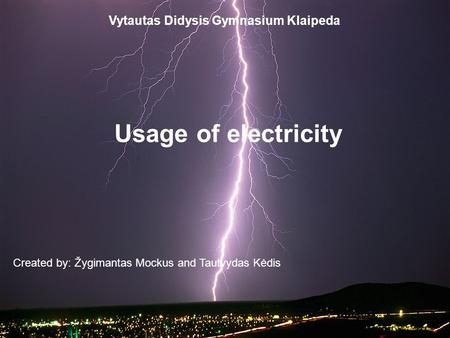 Vytautas Didysis Gymnasium Klaipeda Usage of electricity Created by: Žygimantas Mockus and Tautvydas Kėdis.