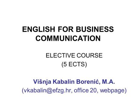 ENGLISH FOR BUSINESS COMMUNICATION ELECTIVE COURSE (5 ECTS) Višnja Kabalin Borenić, M.A. office 20, webpage)