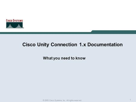 1 © 2005 Cisco Systems, Inc. All rights reserved. Cisco Unity Connection 1.x Documentation What you need to know.