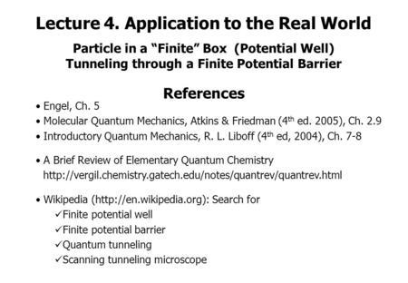 "Lecture 4. Application to the Real World Particle in a ""Finite"" Box (Potential Well) Tunneling through a Finite Potential Barrier References Engel, Ch."
