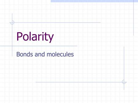 Polarity Bonds and molecules. Types of bonds Ionic bonds occur when an atom of low ionisation energy loses valence electrons to an atom of high ionisation.