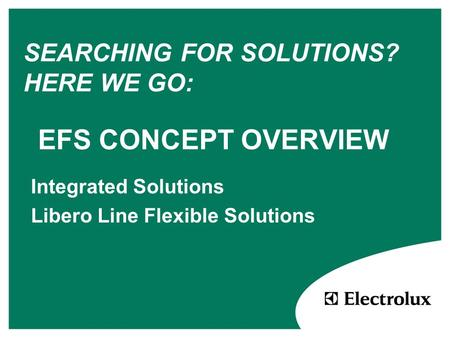 EFS CONCEPT OVERVIEW Integrated Solutions Libero Line Flexible Solutions SEARCHING FOR SOLUTIONS? HERE WE GO: