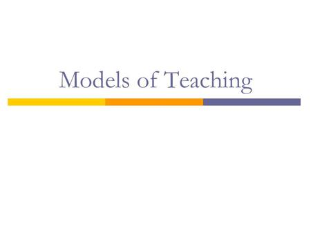 Models of Teaching.  What is a model of teaching?  Learning to Teach, Richard I. Arends - a broad, overall approach to instruction - theoretical basis.