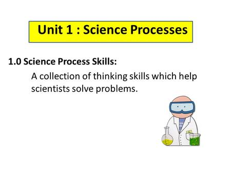 Unit 1 : Science Processes 1.0 Science Process Skills: A collection of thinking skills which help scientists solve problems.
