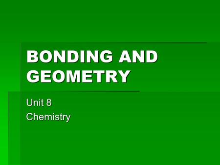 BONDING AND GEOMETRY Unit 8 Chemistry. ATOMS AND IONS REVIEW  Atoms are neutral  They have the same number of protons and electrons  Number of positives.