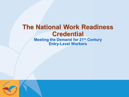 The National Work Readiness Credential Meeting the Demand for 21 st Century Entry-Level Workers.