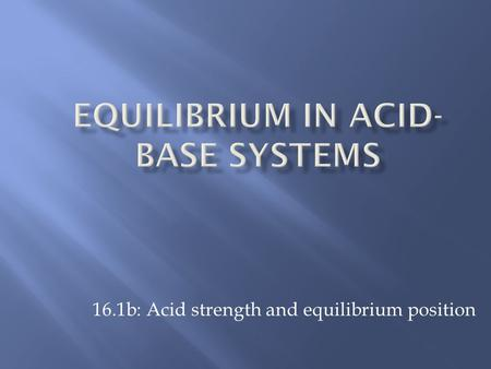 16.1b: Acid strength and equilibrium position.  Strong acids  ionize completely, strong electrolyte  reacts completely with water to form H 3 O + 
