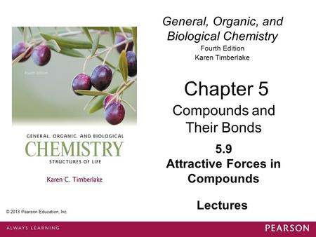 General, Organic, and Biological Chemistry Fourth Edition Karen Timberlake 5.9 Attractive Forces in Compounds Chapter 5 Compounds and Their Bonds © 2013.
