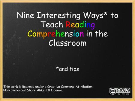 Nine Interesting Ways* to Teach Reading Comprehension in the Classroom *and tips This work is licensed under a Creative Commons Attribution Noncommercial.