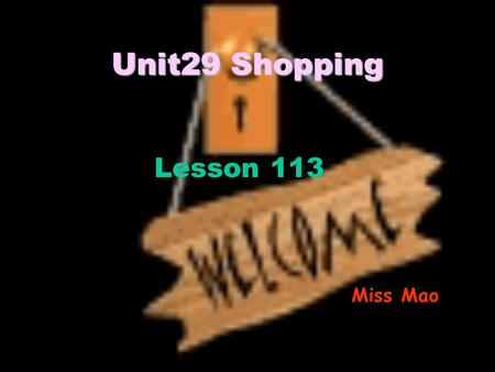 Unit29 Shopping Lesson 113 Miss Mao. A:How much is the (rice)? B: It's (25 ¥) a kilo/a bag.a bottle. A: It's cheap/expensive. A:How much are the (eggs)?