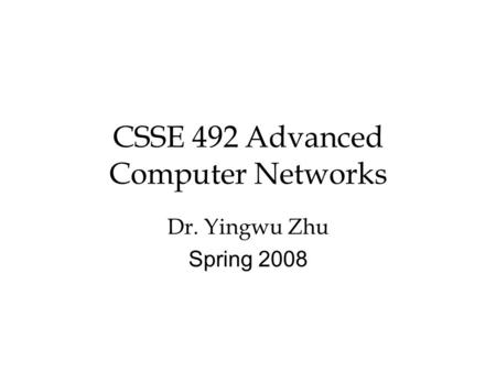 CSSE 492 Advanced Computer Networks Dr. Yingwu Zhu Spring 2008.