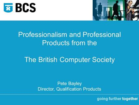 Going further together Professionalism and Professional Products from the The British Computer Society Pete Bayley Director, Qualification Products.