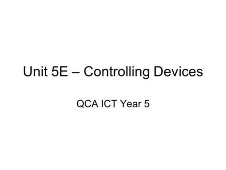 Unit 5E – Controlling Devices QCA ICT Year 5. Lesson One PowerPoint presentation for main teaching input. –Demonstration of flowcharts for devices; Car.
