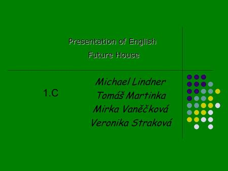 Michael Lindner Tomáš Martinka Mirka Vaněčková Veronika Straková Presentation of English Future House Future House 1.C.