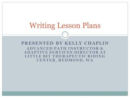 PRESENTED BY KELLY CHAPLIN ADVANCED PATH INSTRUCTOR & ADAPTIVE SERVICES DIRECTOR AT LITTLE BIT THERAPEUTIC RIDING CENTER, REDMOND, WA Writing Lesson Plans.