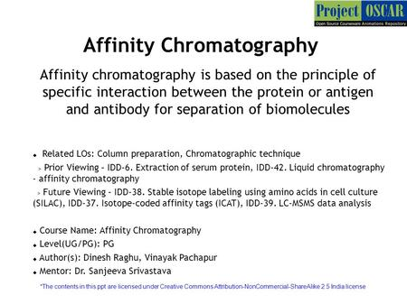 Affinity Chromatography Affinity chromatography is based on the principle of specific interaction between the protein or antigen and antibody for separation.