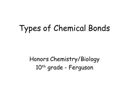 Types of Chemical Bonds Honors Chemistry/Biology 10 th grade - Ferguson.