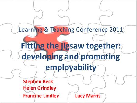 Learning & Teaching Conference 2011 Fitting the jigsaw together: developing and promoting employability Stephen Beck Helen Grindley Francine Lindley Lucy.