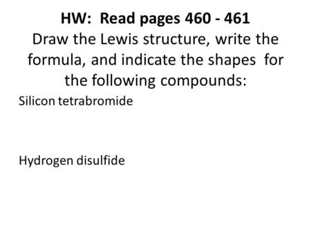HW: Read pages 460 - 461 Draw the Lewis structure, write the formula, and indicate the shapes for the following compounds: Silicon tetrabromide Hydrogen.