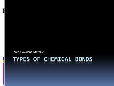 Ionic, Covalent, Metallic. What is a chemical bond?  A strong attractive force between atoms in a compound  Ionic: attraction of oppositely charged.