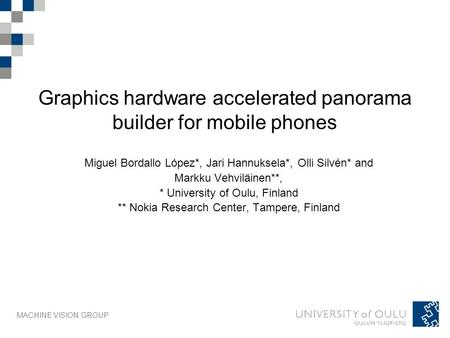 MACHINE VISION GROUP Graphics hardware accelerated panorama builder for mobile phones Miguel Bordallo López*, Jari Hannuksela*, Olli Silvén* and Markku.