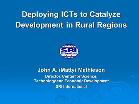 Deploying ICTs to Catalyze Development in Rural Regions John A. (Matty) Mathieson Director, Center for Science, Technology and Economic Development SRI.