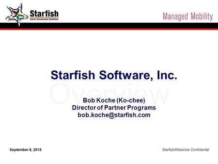 Starfish/Motorola Confidential 1 September 8, 2015 Starfish/Motorola Confidental Overview Starfish Software, Inc. Bob Koche (Ko-chee) Director of Partner.