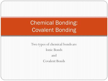 Two types of chemical bonds are Ionic Bonds and Covalent Bonds Chemical Bonding: Covalent Bonding.