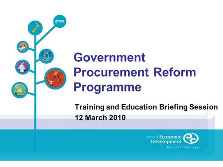 Government Procurement Reform Programme Training and Education Briefing Session 12 March 2010.