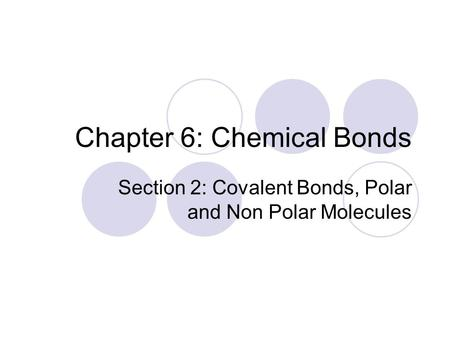 Chapter 6: Chemical Bonds Section 2: Covalent Bonds, Polar and Non Polar Molecules.