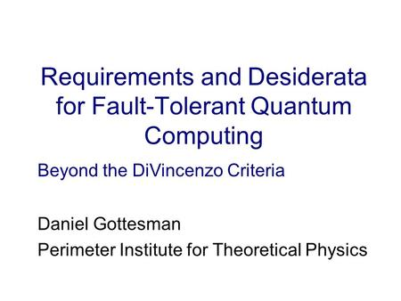 Requirements and Desiderata for Fault-Tolerant Quantum Computing Daniel Gottesman Perimeter Institute for Theoretical Physics Beyond the DiVincenzo Criteria.
