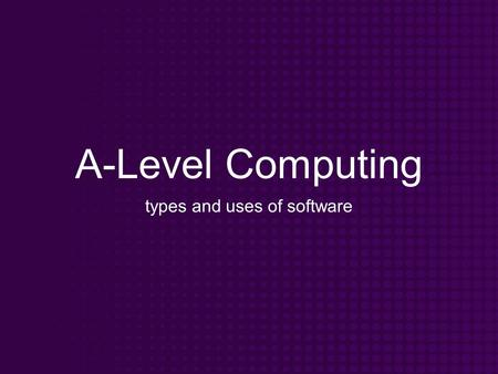 A-Level Computing types and uses of software. Objectives Know that software can be split into different categories Know what each type of software is.
