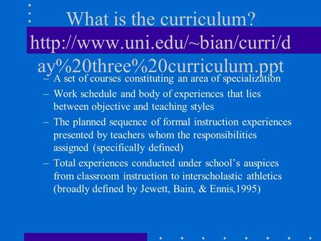 What is the curriculum?  ay%20three%20curriculum.ppt –A set of courses constituting an area of specialization –Work schedule.