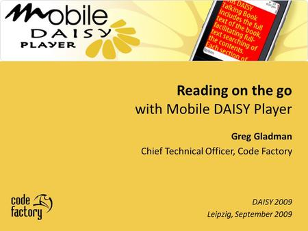 Reading on the go with Mobile DAISY Player DAISY 2009 Leipzig, September 2009 Greg Gladman Chief Technical Officer, Code Factory.