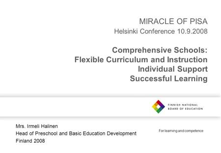 For learning and competence MIRACLE OF PISA Helsinki Conference 10.9.2008 Comprehensive Schools: Flexible Curriculum and Instruction Individual Support.