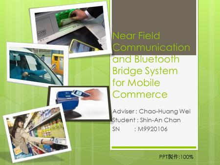 Near Field <strong>Communication</strong> <strong>and</strong> <strong>Bluetooth</strong> Bridge System for <strong>Mobile</strong> Commerce Adviser : Chao-Huang Wei Student : Shin-An Chan SN: M9920106 PPT 製作 :100%