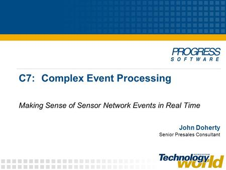 C7:Complex Event Processing Making Sense of Sensor Network Events in Real Time John Doherty Senior Presales Consultant.