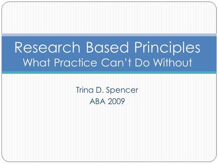 Trina D. Spencer ABA 2009 Research Based Principles What Practice Can't Do Without.